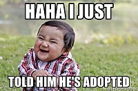 haha i just told him hes adopted